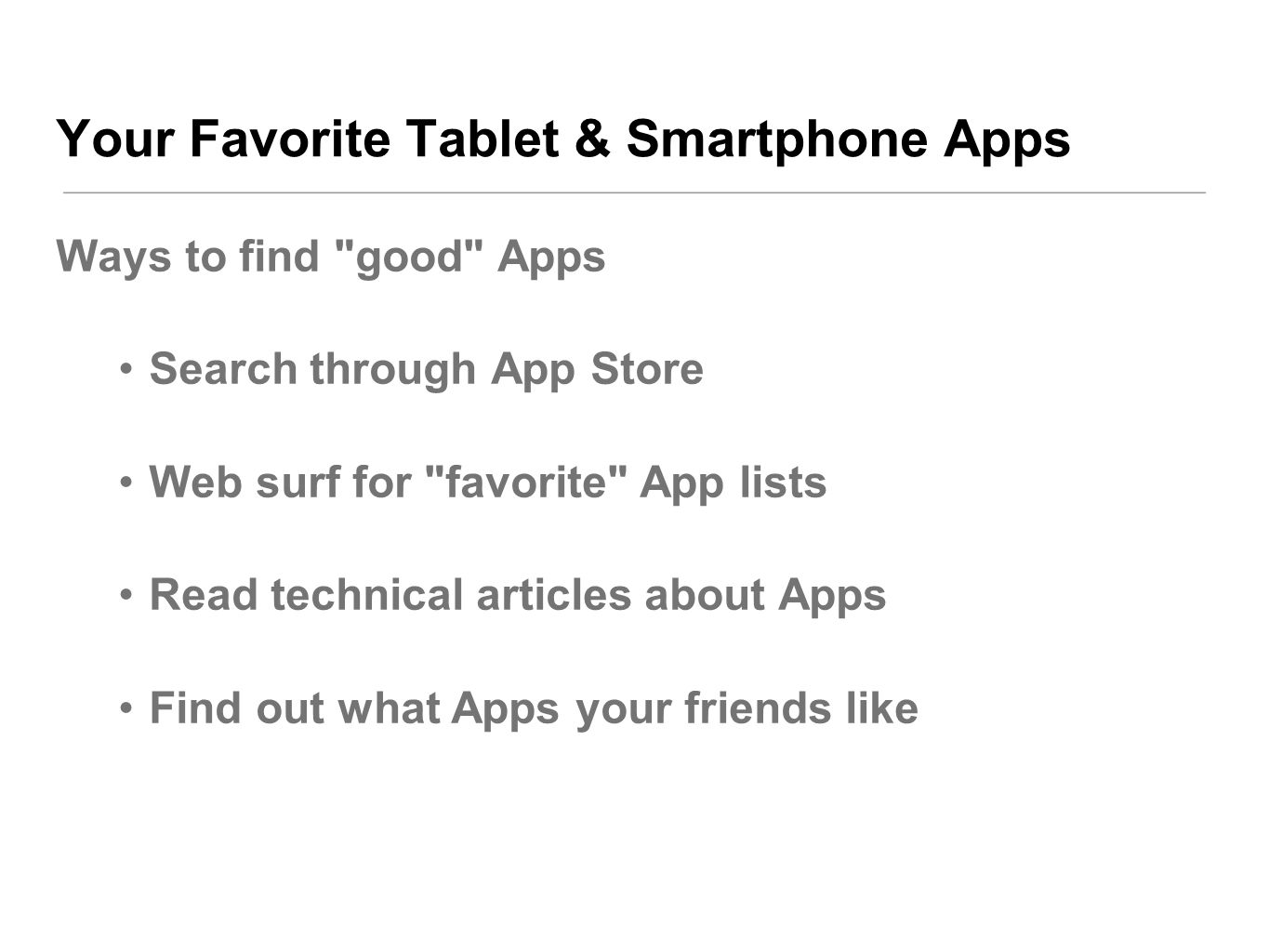 Your Favorite Tablet & Smartphone Apps Ways to find good Apps Search through App Store Web surf for favorite App lists Read technical articles about Apps Find out what Apps your friends like