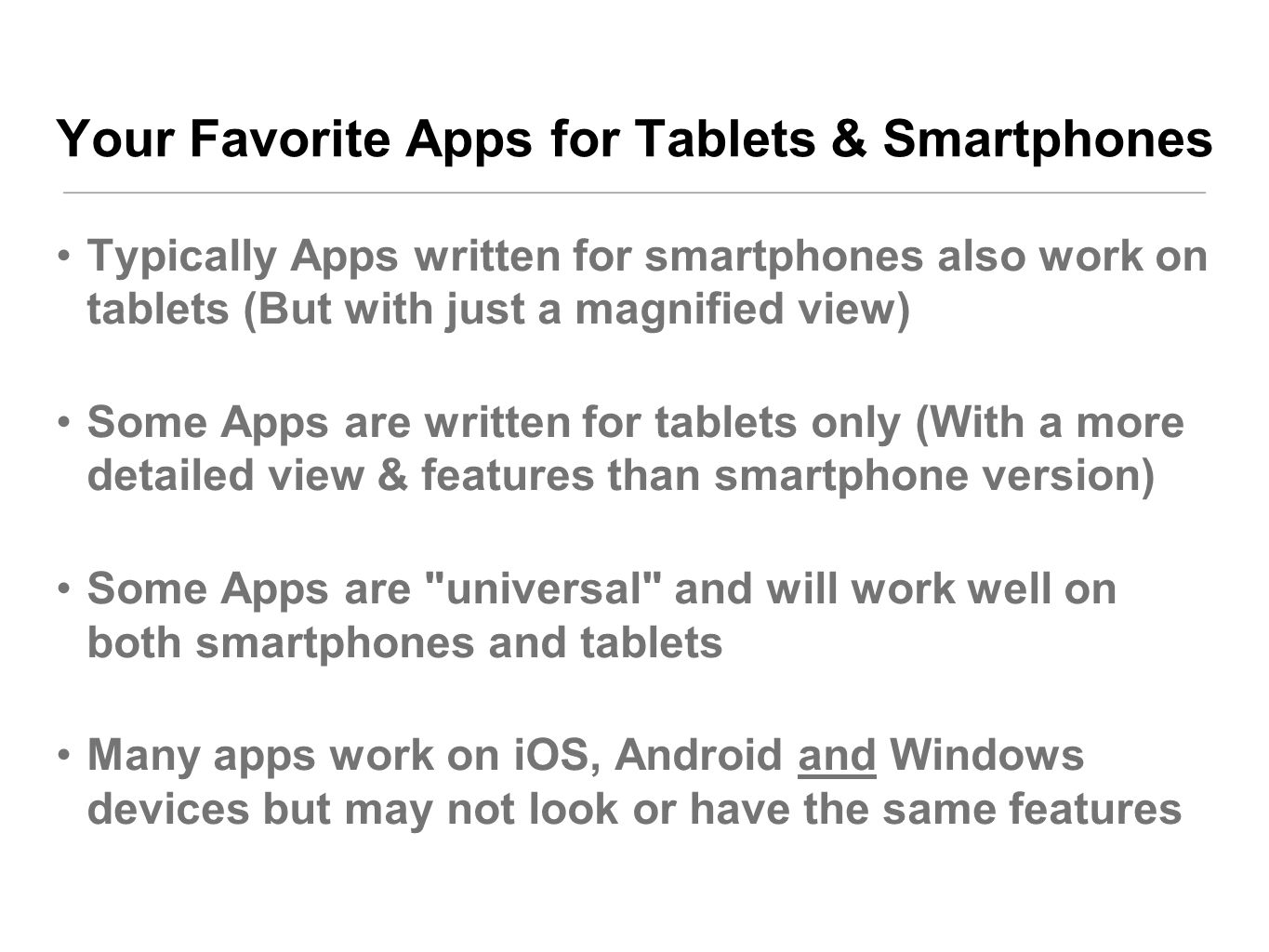 Your Favorite Apps for Tablets & Smartphones Typically Apps written for smartphones also work on tablets (But with just a magnified view) Some Apps are written for tablets only (With a more detailed view & features than smartphone version) Some Apps are universal and will work well on both smartphones and tablets Many apps work on iOS, Android and Windows devices but may not look or have the same features