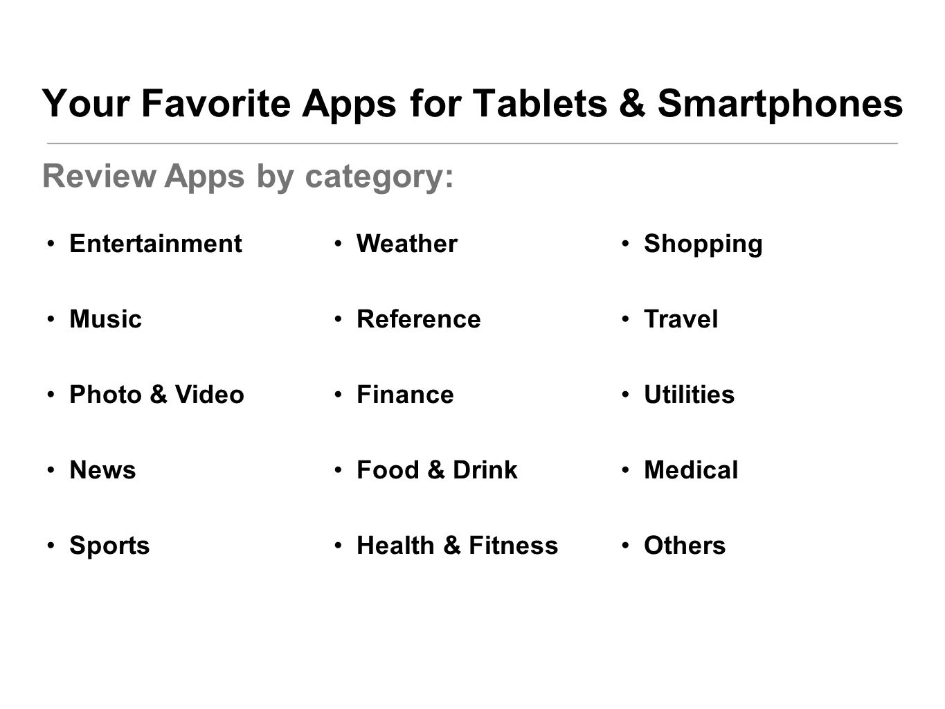 Your Favorite Apps for Tablets & Smartphones Review Apps by category: Entertainment Music Photo & Video News Sports Weather Reference Finance Food & Drink Health & Fitness Shopping Travel Utilities Medical Others