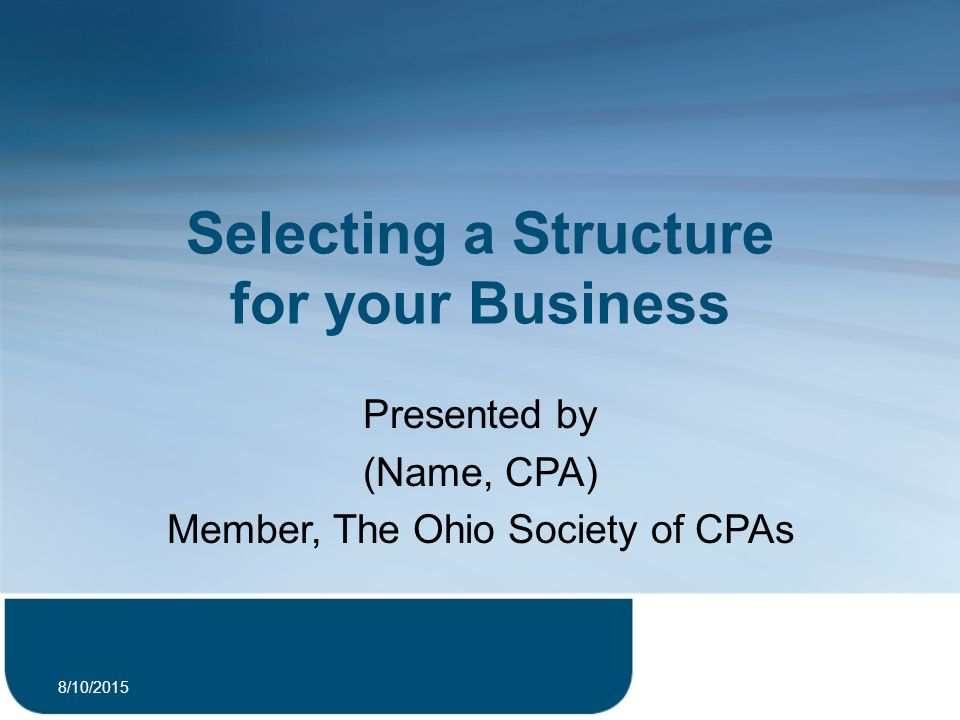 Selecting a Structure for your Business Presented by (Name, CPA) Member, The Ohio Society of CPAs 8/10/2015 1
