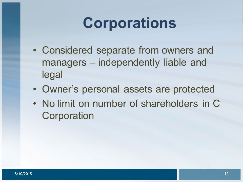 Corporations Considered separate from owners and managers – independently liable and legal Owner's personal assets are protected No limit on number of shareholders in C Corporation 8/10/201512