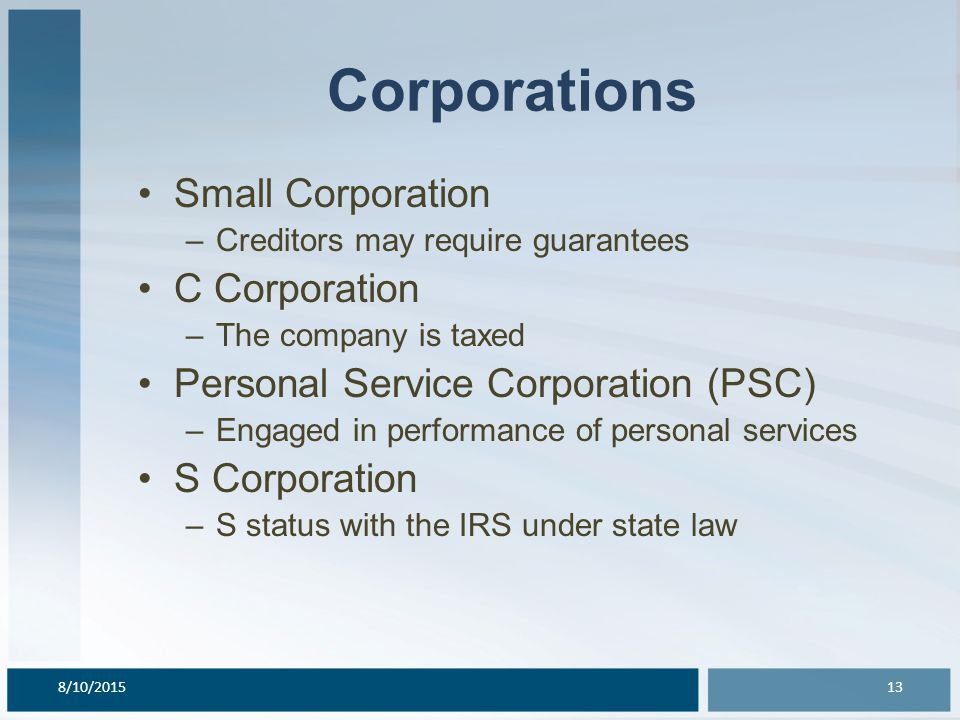 Corporations Small Corporation –Creditors may require guarantees C Corporation –The company is taxed Personal Service Corporation (PSC) –Engaged in performance of personal services S Corporation –S status with the IRS under state law 8/10/201513