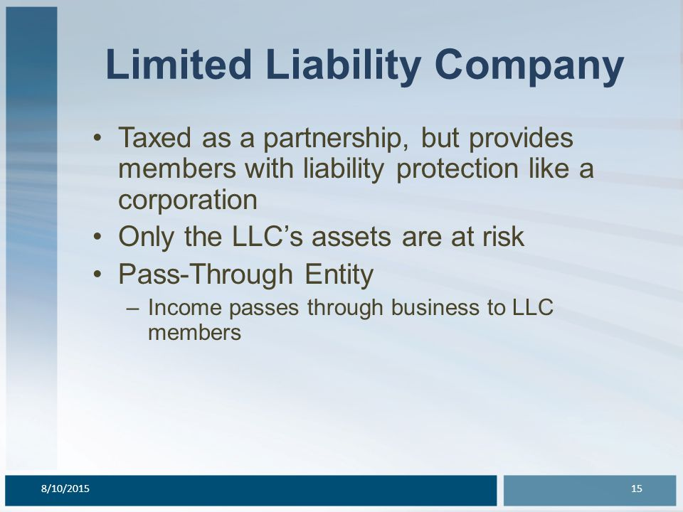 Limited Liability Company Taxed as a partnership, but provides members with liability protection like a corporation Only the LLC's assets are at risk Pass-Through Entity –Income passes through business to LLC members 8/10/201515