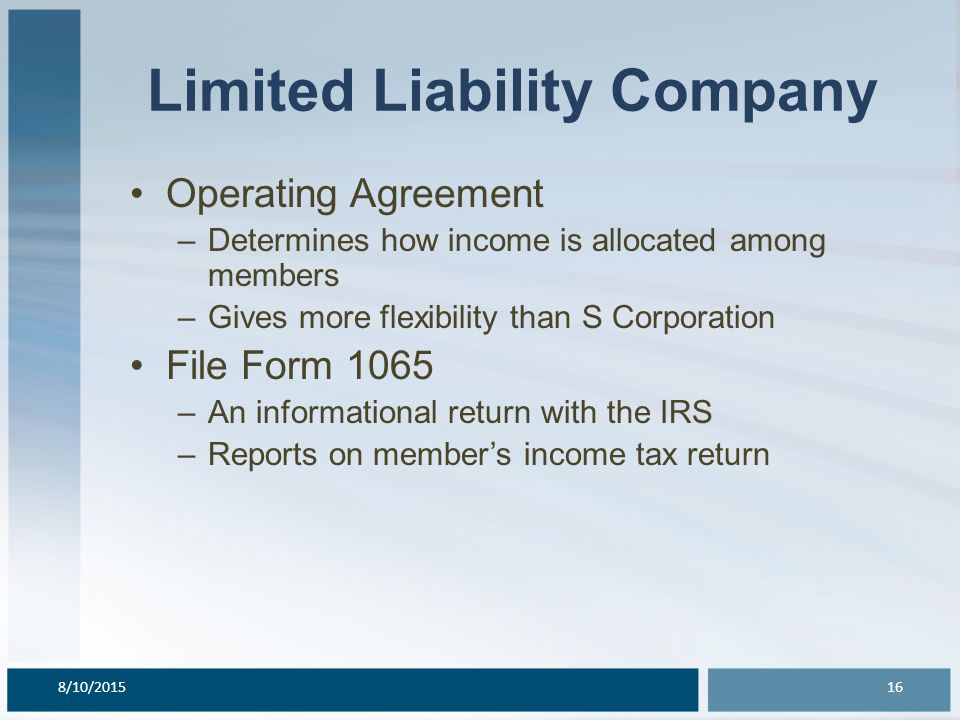 Limited Liability Company Operating Agreement –Determines how income is allocated among members –Gives more flexibility than S Corporation File Form 1065 –An informational return with the IRS –Reports on member's income tax return 8/10/201516
