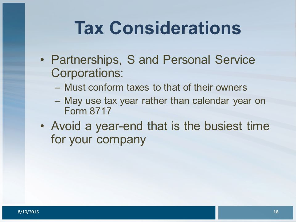 Tax Considerations Partnerships, S and Personal Service Corporations: –Must conform taxes to that of their owners –May use tax year rather than calendar year on Form 8717 Avoid a year-end that is the busiest time for your company 8/10/201518