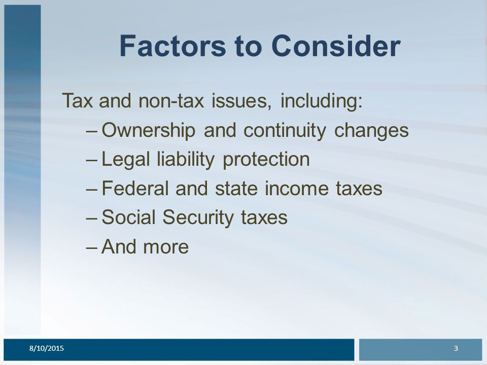 Factors to Consider Tax and non-tax issues, including: –Ownership and continuity changes –Legal liability protection –Federal and state income taxes –Social Security taxes –And more 8/10/20153
