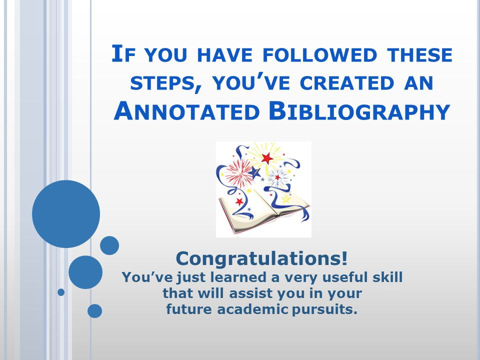I F YOU HAVE FOLLOWED THESE STEPS, YOU ' VE CREATED AN A NNOTATED B IBLIOGRAPHY Congratulations.