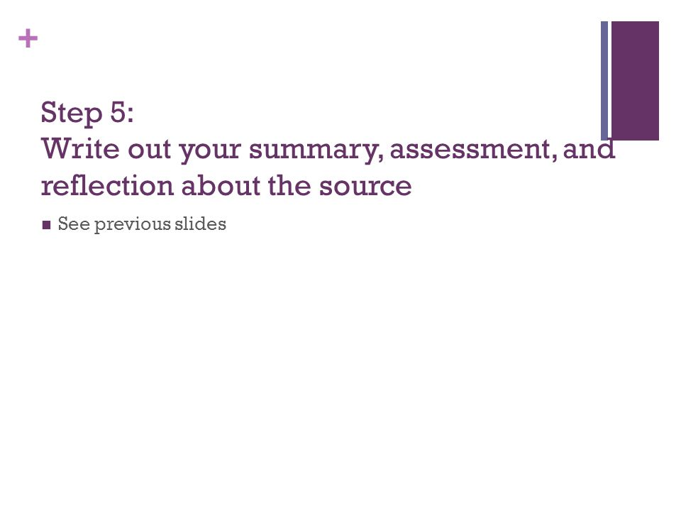 + Step 5: Write out your summary, assessment, and reflection about the source See previous slides