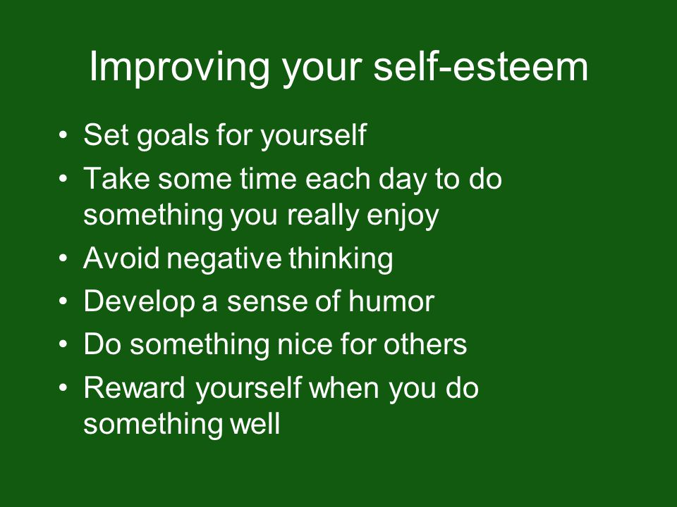 Improving your self-esteem Set goals for yourself Take some time each day to do something you really enjoy Avoid negative thinking Develop a sense of humor Do something nice for others Reward yourself when you do something well