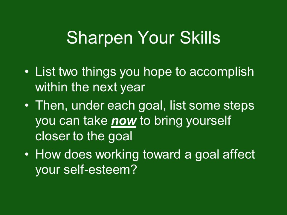 Sharpen Your Skills List two things you hope to accomplish within the next year Then, under each goal, list some steps you can take now to bring yourself closer to the goal How does working toward a goal affect your self-esteem