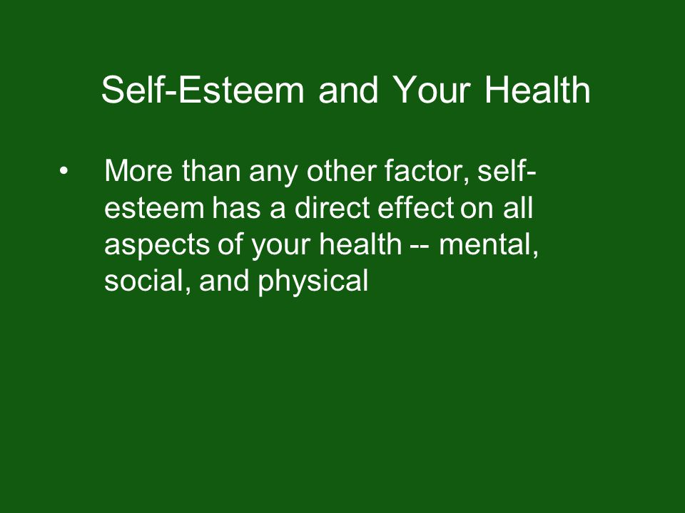 Self-Esteem and Your Health More than any other factor, self- esteem has a direct effect on all aspects of your health -- mental, social, and physical