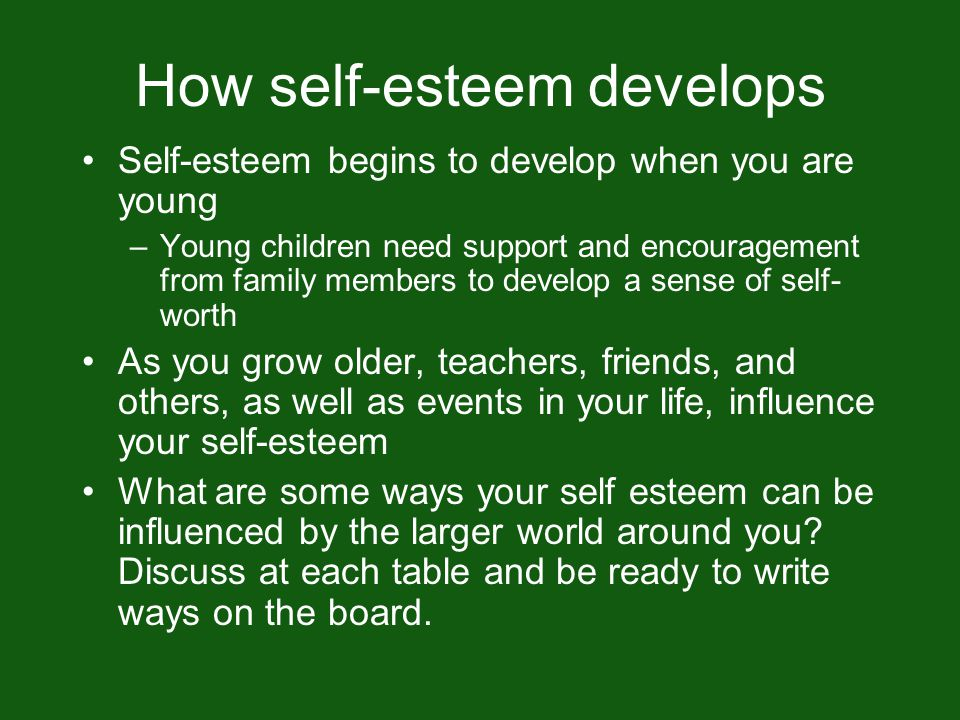 How self-esteem develops Self-esteem begins to develop when you are young –Young children need support and encouragement from family members to develop a sense of self- worth As you grow older, teachers, friends, and others, as well as events in your life, influence your self-esteem What are some ways your self esteem can be influenced by the larger world around you.