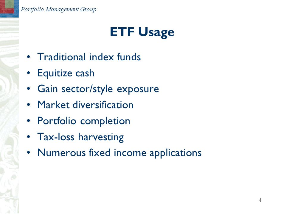 Portfolio Management Group 4 Traditional index funds Equitize cash Gain sector/style exposure Market diversification Portfolio completion Tax-loss harvesting Numerous fixed income applications ETF Usage