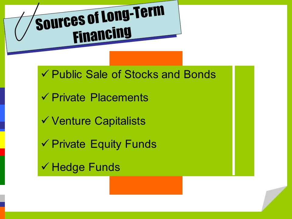 Sources of Long-Term Financing Public Sale of Stocks and Bonds Private Placements Venture Capitalists Private Equity Funds Hedge Funds