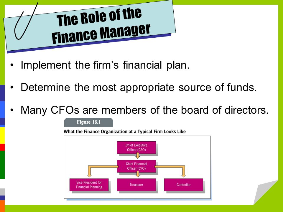 The Role of the Finance Manager Implement the firm's financial plan.