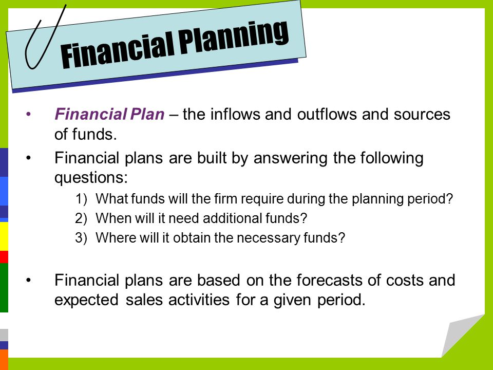 Financial Planning Financial Plan – the inflows and outflows and sources of funds.