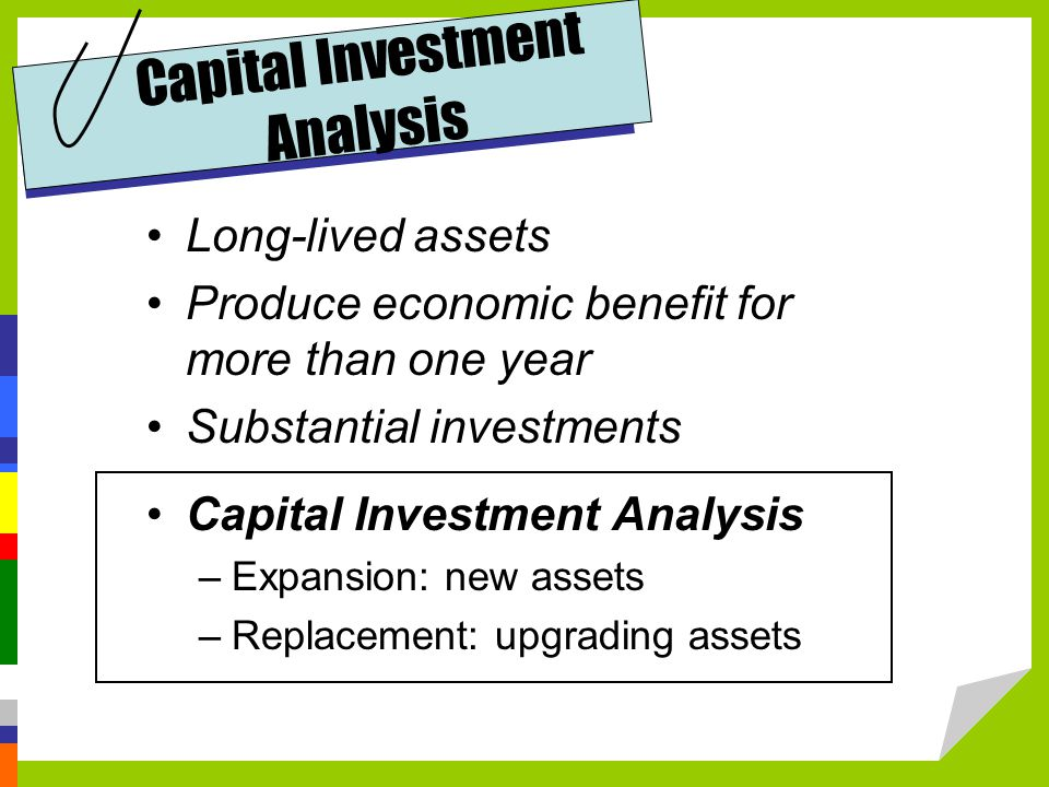 Capital Investment Analysis Long-lived assets Produce economic benefit for more than one year Substantial investments Capital Investment Analysis –Expansion: new assets –Replacement: upgrading assets
