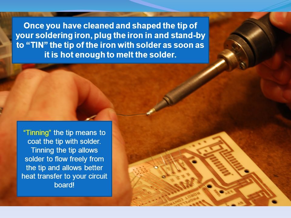 Once you have cleaned and shaped the tip of your soldering iron, plug the iron in and stand-by to TIN the tip of the iron with solder as soon as it is hot enough to melt the solder.