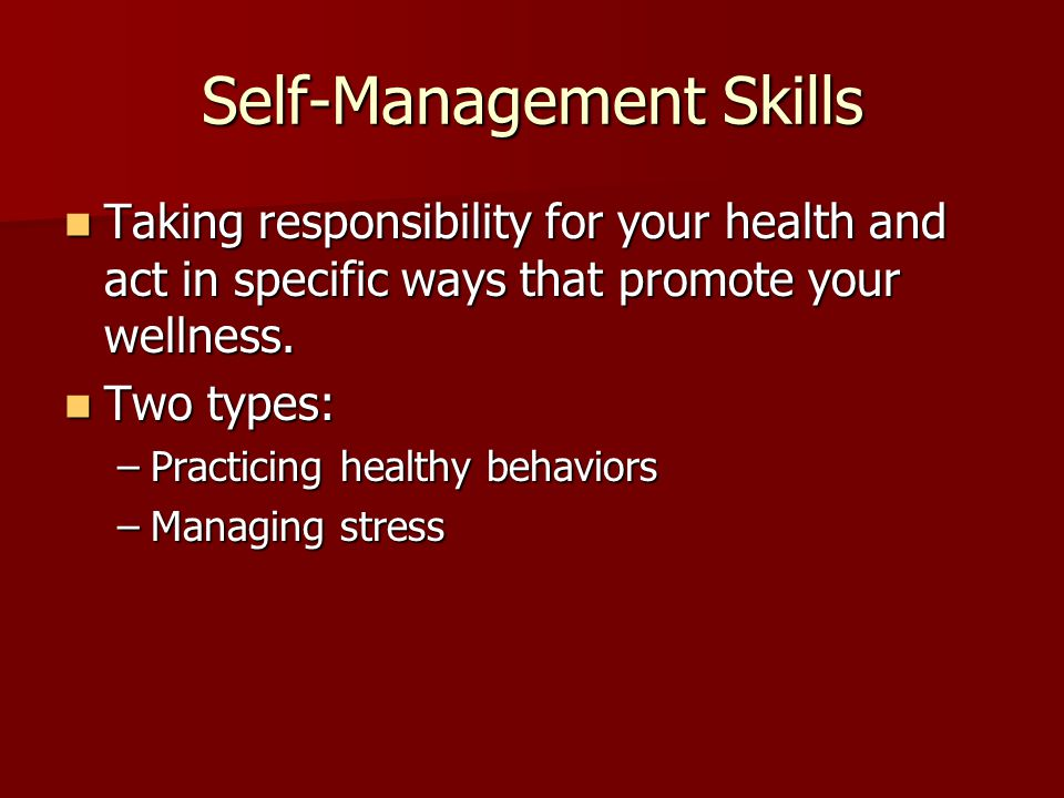 Self-Management Skills Taking responsibility for your health and act in specific ways that promote your wellness.