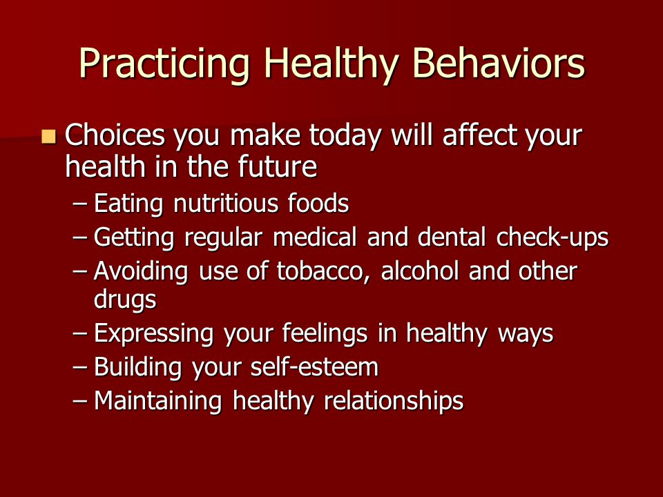 Practicing Healthy Behaviors Choices you make today will affect your health in the future Choices you make today will affect your health in the future –Eating nutritious foods –Getting regular medical and dental check-ups –Avoiding use of tobacco, alcohol and other drugs –Expressing your feelings in healthy ways –Building your self-esteem –Maintaining healthy relationships