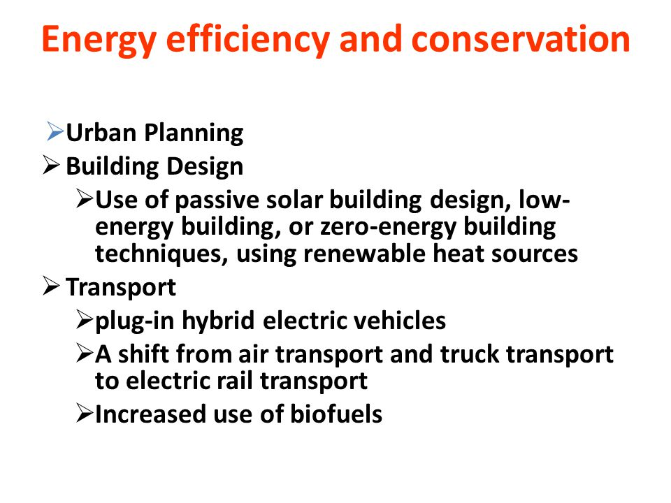  Urban Planning  Building Design  Use of passive solar building design, low- energy building, or zero-energy building techniques, using renewable heat sources  Transport  plug-in hybrid electric vehicles  A shift from air transport and truck transport to electric rail transport  Increased use of biofuels Energy efficiency and conservation
