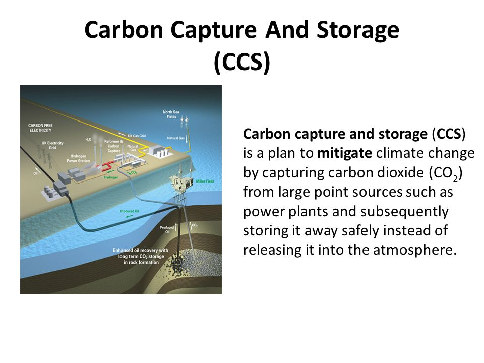 Carbon Capture And Storage (CCS) Carbon capture and storage (CCS) is a plan to mitigate climate change by capturing carbon dioxide (CO 2 ) from large point sources such as power plants and subsequently storing it away safely instead of releasing it into the atmosphere.