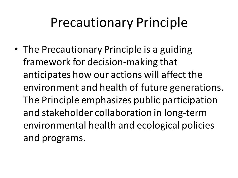 Precautionary Principle The Precautionary Principle is a guiding framework for decision-making that anticipates how our actions will affect the environment and health of future generations.