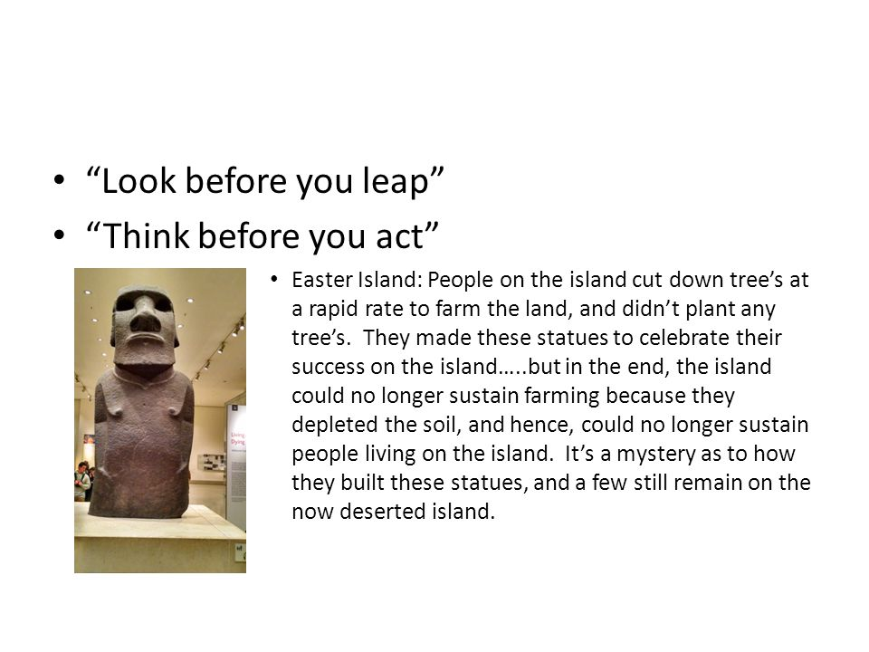 Look before you leap Think before you act Easter Island: People on the island cut down tree's at a rapid rate to farm the land, and didn't plant any tree's.