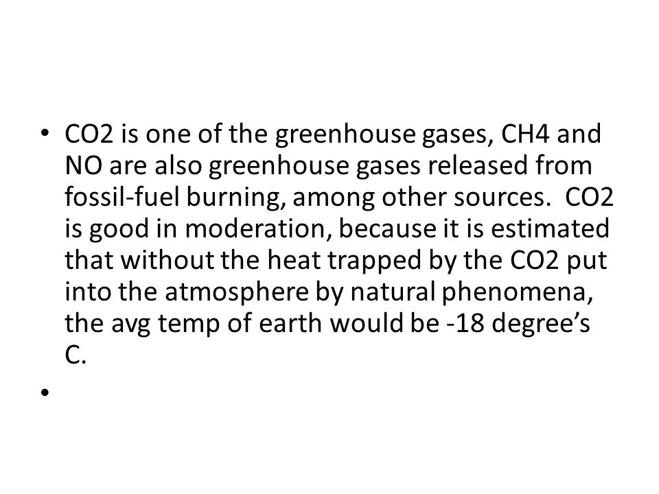 CO2 is one of the greenhouse gases, CH4 and NO are also greenhouse gases released from fossil-fuel burning, among other sources.