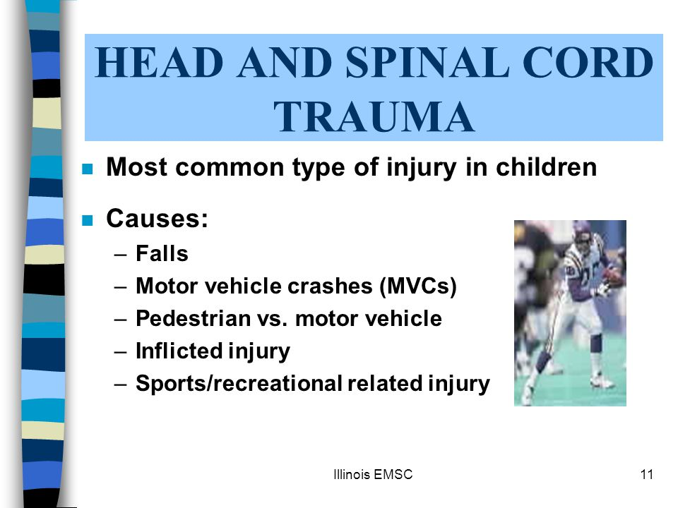 Illinois EMSC11 HEAD AND SPINAL CORD TRAUMA n Most common type of injury in children n Causes: –Falls –Motor vehicle crashes (MVCs) –Pedestrian vs.