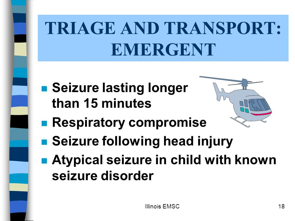 Illinois EMSC18 TRIAGE AND TRANSPORT: EMERGENT n Seizure lasting longer than 15 minutes n Respiratory compromise n Seizure following head injury n Atypical seizure in child with known seizure disorder