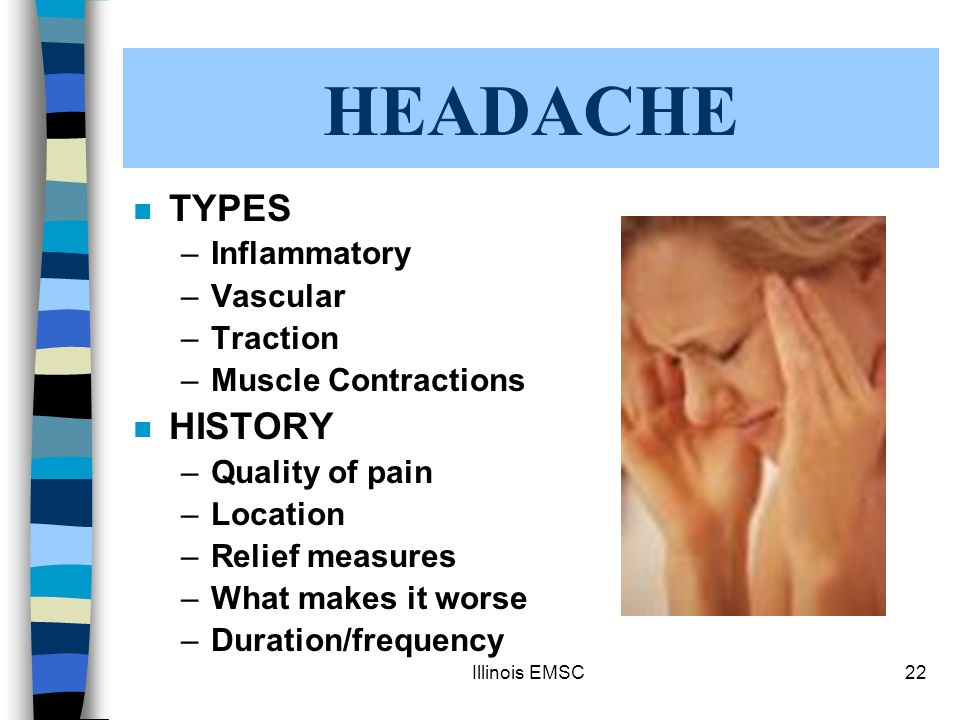 Illinois EMSC22 HEADACHE n TYPES –Inflammatory –Vascular –Traction –Muscle Contractions n HISTORY –Quality of pain –Location –Relief measures –What makes it worse –Duration/frequency