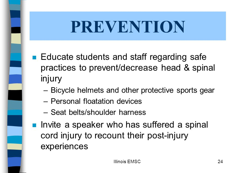 Illinois EMSC24 n Educate students and staff regarding safe practices to prevent/decrease head & spinal injury –Bicycle helmets and other protective sports gear –Personal floatation devices –Seat belts/shoulder harness n Invite a speaker who has suffered a spinal cord injury to recount their post-injury experiences PREVENTION