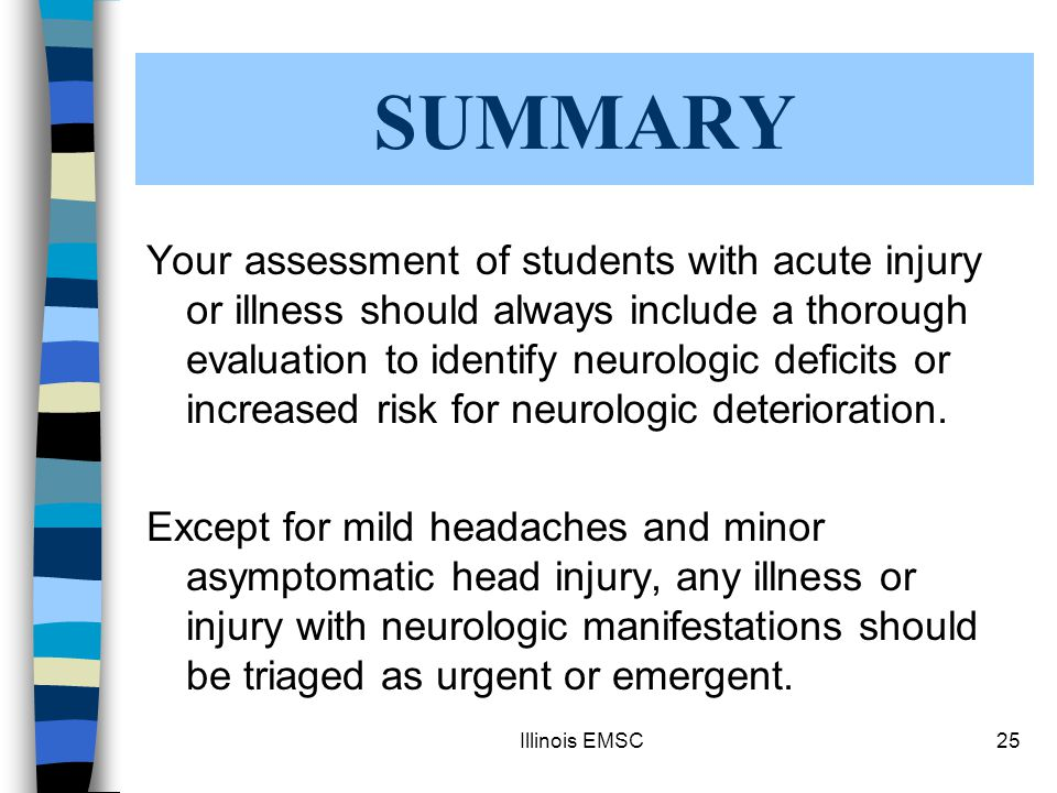 Illinois EMSC25 Your assessment of students with acute injury or illness should always include a thorough evaluation to identify neurologic deficits or increased risk for neurologic deterioration.