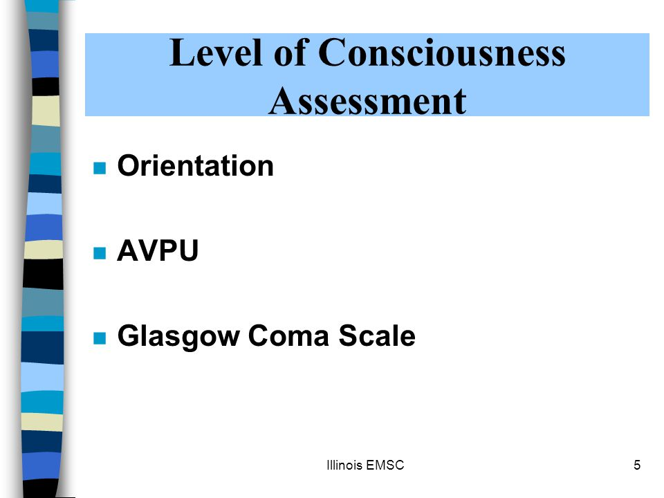 Illinois EMSC5 n Orientation n AVPU n Glasgow Coma Scale Level of Consciousness Assessment