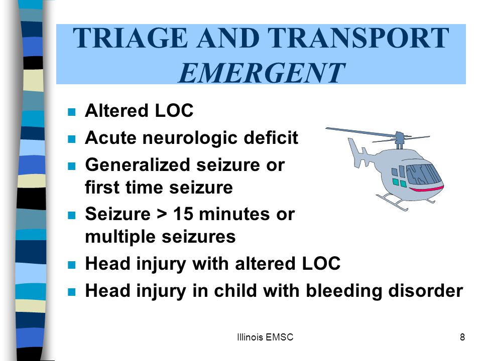 Illinois EMSC8 TRIAGE AND TRANSPORT EMERGENT n Altered LOC n Acute neurologic deficit n Generalized seizure or first time seizure n Seizure > 15 minutes or multiple seizures n Head injury with altered LOC n Head injury in child with bleeding disorder