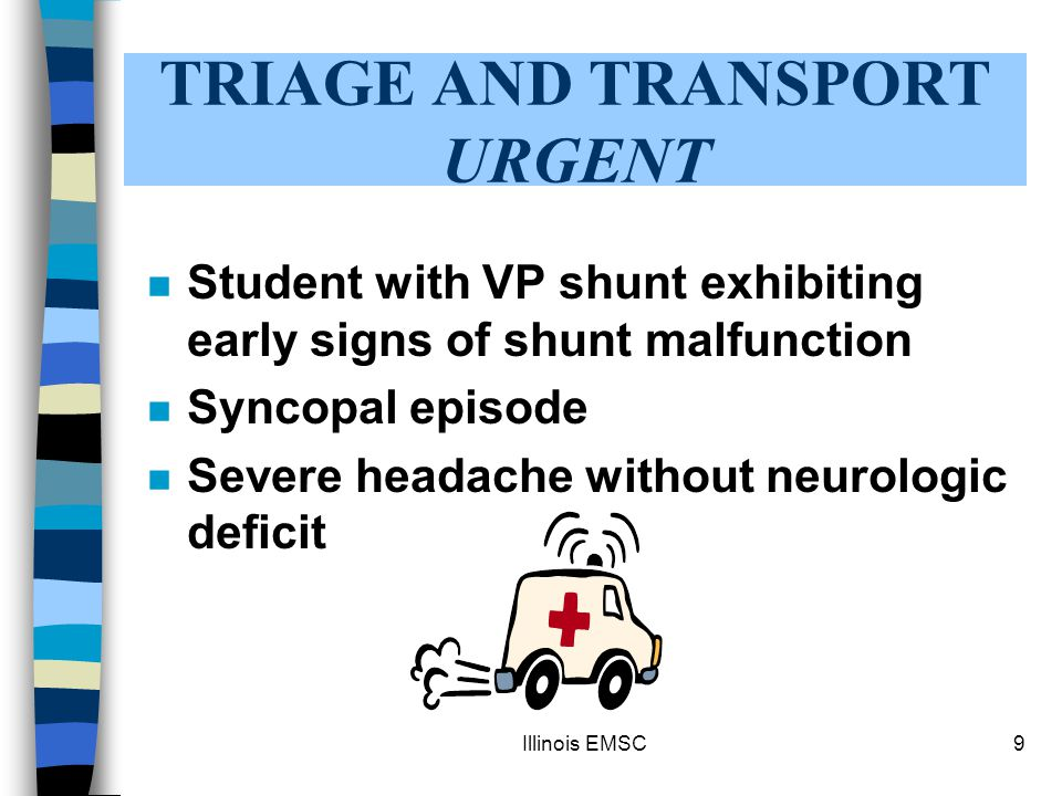 Illinois EMSC9 TRIAGE AND TRANSPORT URGENT n Student with VP shunt exhibiting early signs of shunt malfunction n Syncopal episode n Severe headache without neurologic deficit