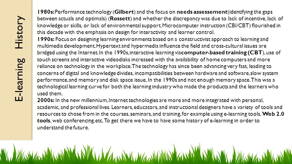 E-learning History 1980s: Performance technology (Gilbert) and the focus on needs assessement(identifying the gaps between actuals and optimals) (Rossett) and whether the discrepancy was due to lack of incentive, lack of knowledge or skills, or lack of environmental support.