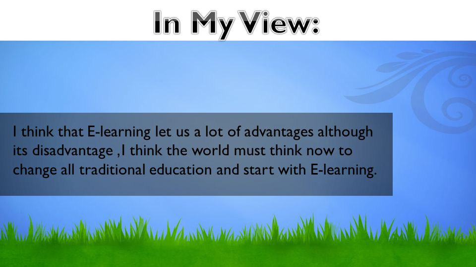 I think that E-learning let us a lot of advantages although its disadvantage, I think the world must think now to change all traditional education and start with E-learning.