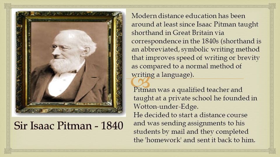  Modern distance education has been around at least since Isaac Pitman taught shorthand in Great Britain via correspondence in the 1840s (shorthand is an abbreviated, symbolic writing method that improves speed of writing or brevity as compared to a normal method of writing a language).