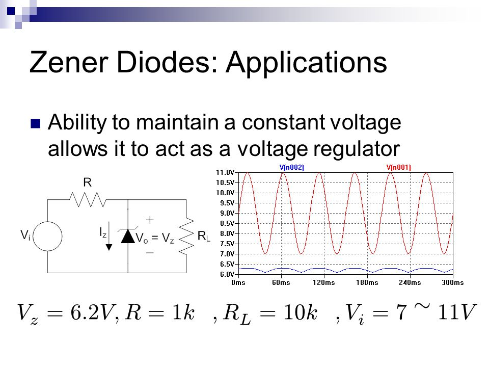 Zener Diodes: Applications Ability to maintain a constant voltage allows it to act as a voltage regulator V z = 6 : 2 V ; R = 1 k ­ ; R L = 10 k ­ ; V i = 7 » 11 V