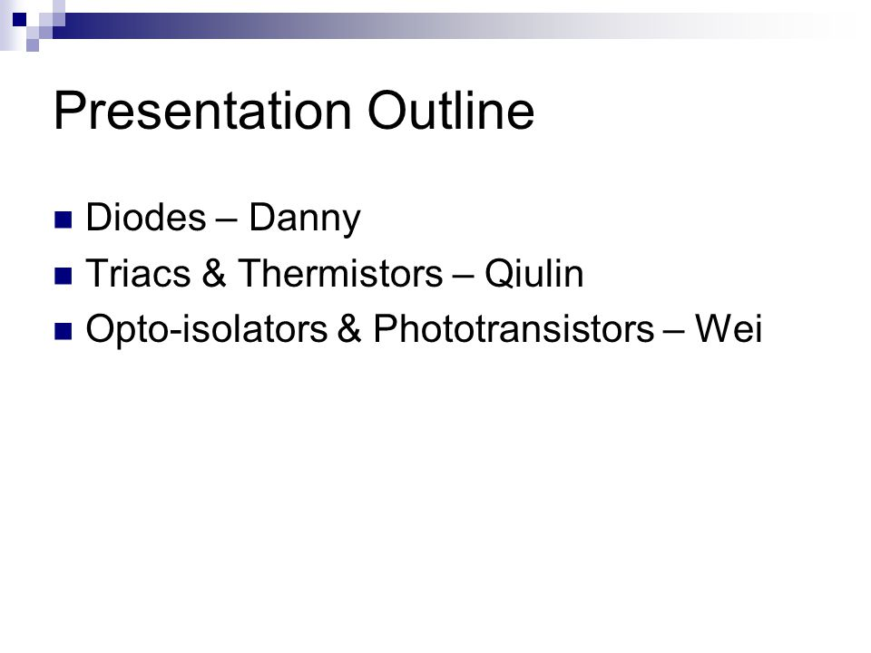 Presentation Outline Diodes – Danny Triacs & Thermistors – Qiulin Opto-isolators & Phototransistors – Wei