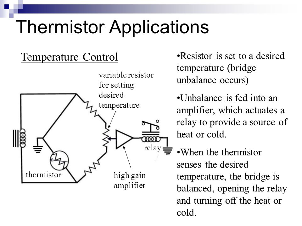 Thermistor Applications Resistor is set to a desired temperature (bridge unbalance occurs) Unbalance is fed into an amplifier, which actuates a relay to provide a source of heat or cold.
