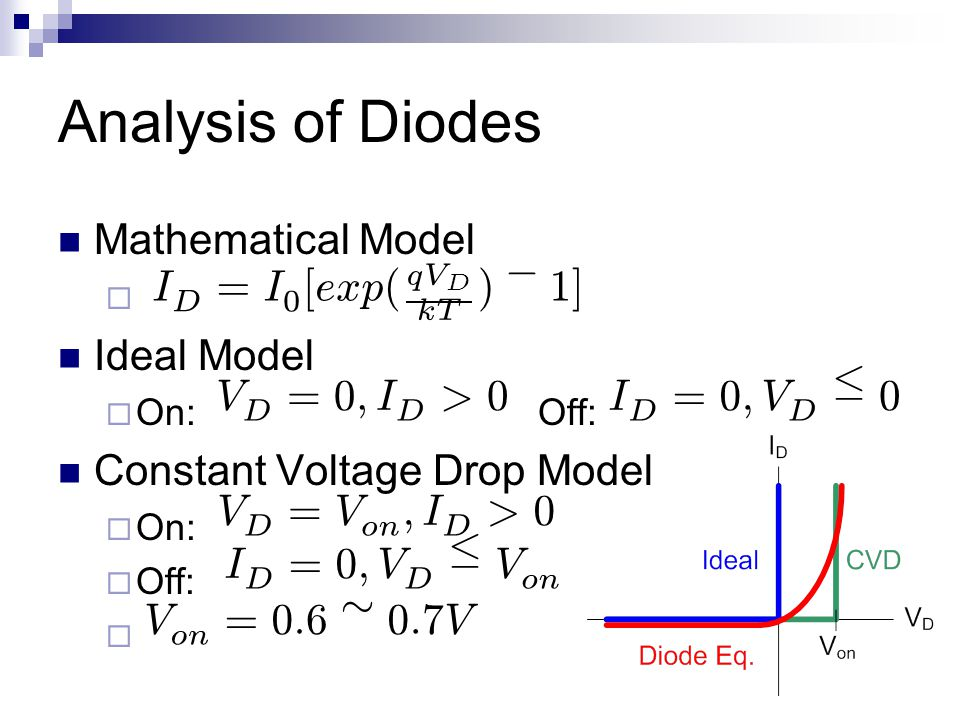 Analysis of Diodes Mathematical Model  Ideal Model  On:Off: Constant Voltage Drop Model  On:  Off:  I D = I 0 [ exp ( q V D k T ) ¡ 1 ] V D = 0 ; I D > 0 I D = 0 ; V D · 0 V D = V on ; I D > 0 V on = 0 : 6 » 0 : 7 VI D = 0 ; V D · V on