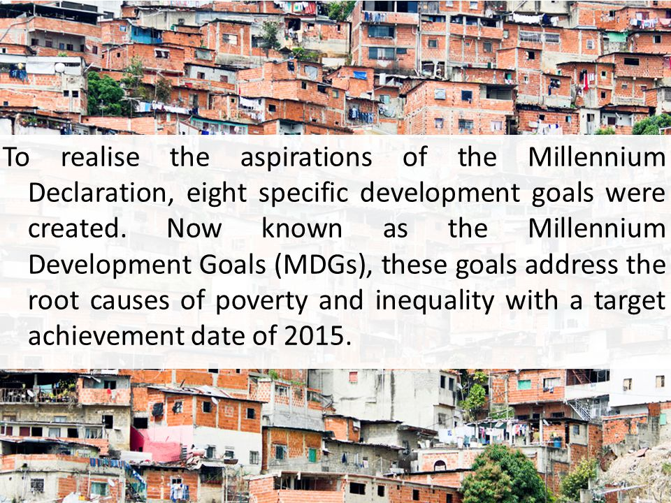 To realise the aspirations of the Millennium Declaration, eight specific development goals were created.