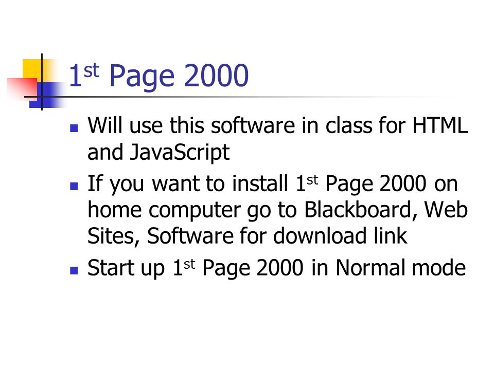 1 st Page 2000 Will use this software in class for HTML and JavaScript If you want to install 1 st Page 2000 on home computer go to Blackboard, Web Sites, Software for download link Start up 1 st Page 2000 in Normal mode