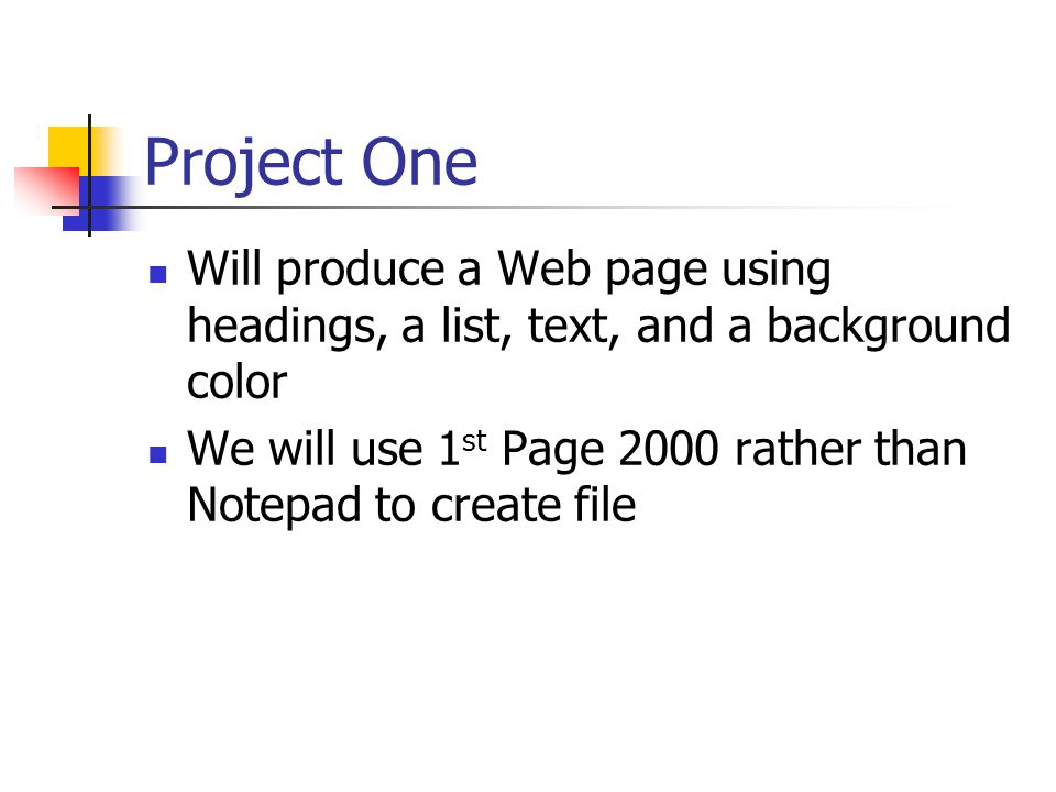 Project One Will produce a Web page using headings, a list, text, and a background color We will use 1 st Page 2000 rather than Notepad to create file