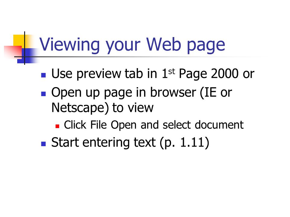 Viewing your Web page Use preview tab in 1 st Page 2000 or Open up page in browser (IE or Netscape) to view Click File Open and select document Start entering text (p.