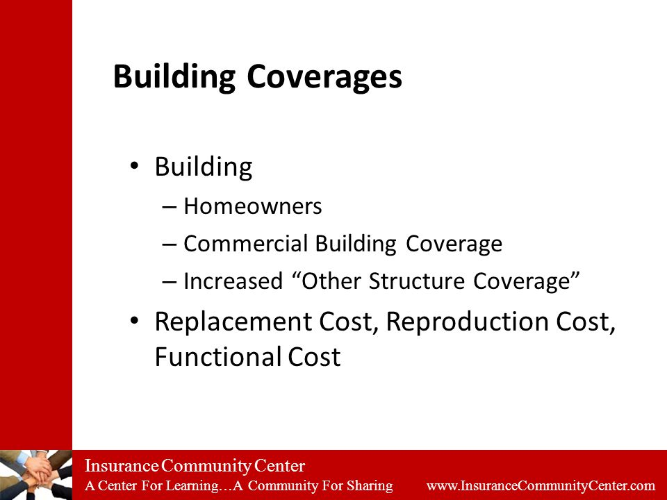 Insurance Community Center A Center For Learning…A Community For Sharing www.InsuranceCommunityCenter.com Building Coverages Building – Homeowners – Commercial Building Coverage – Increased Other Structure Coverage Replacement Cost, Reproduction Cost, Functional Cost