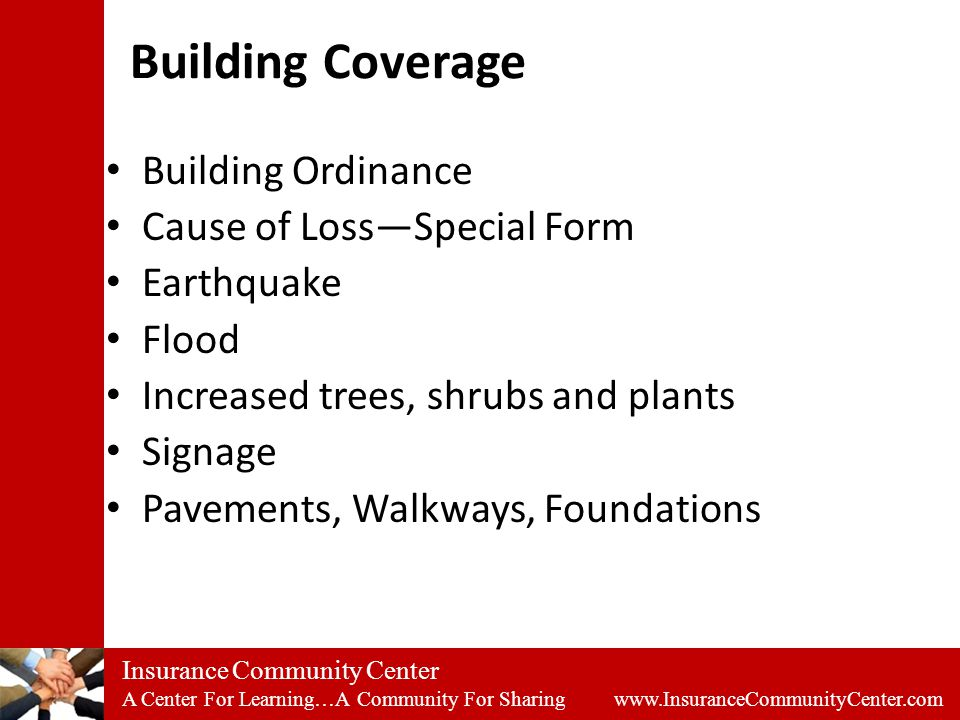 Insurance Community Center A Center For Learning…A Community For Sharing www.InsuranceCommunityCenter.com Building Coverage Building Ordinance Cause of Loss—Special Form Earthquake Flood Increased trees, shrubs and plants Signage Pavements, Walkways, Foundations
